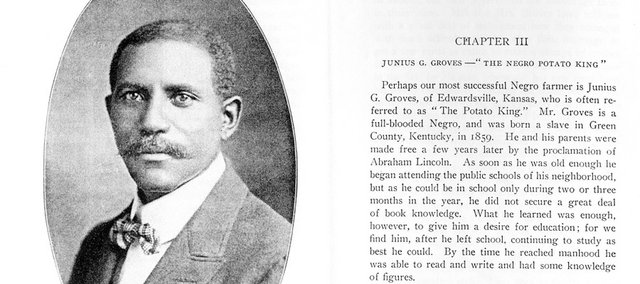 "Junius Groves, who moved to Edwardsville from Kentucky after being freed from slavery by the Emancipation Proclamation, was the ""Potato King of the World"" in 1902."